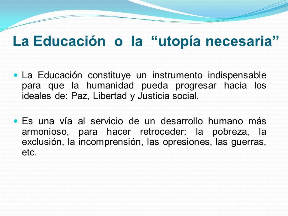 La Educación o la utopía necesaria La Educación constituye un instrumento indispensable para que la humanidad pueda progresar hacia los ideales de: Paz, Libertad y Justicia social.