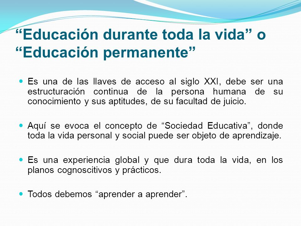 Educación durante toda la vida o Educación permanente Es una de las llaves de acceso al siglo XXI, debe ser una estructuración continua de la persona