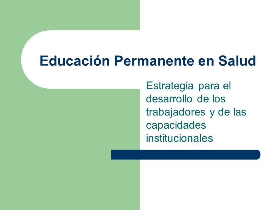 Educación Permanente en Salud Estrategia para el desarrollo de los trabajadores y de las capacidades institucionales