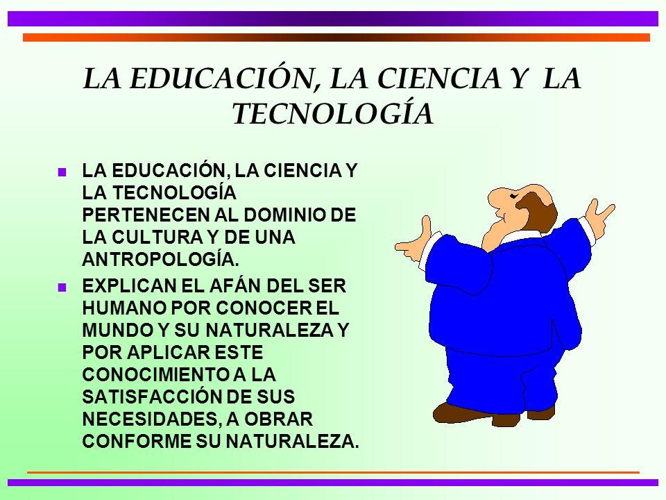 LA EDUCACIÓN, LA CIENCIA Y LA TECNOLOGÍA n LA EDUCACIÓN, LA CIENCIA Y LA TECNOLOGÍA PERTENECEN AL DOMINIO DE LA CULTURA Y DE UNA ANTROPOLOGÍA. n EXPLI
