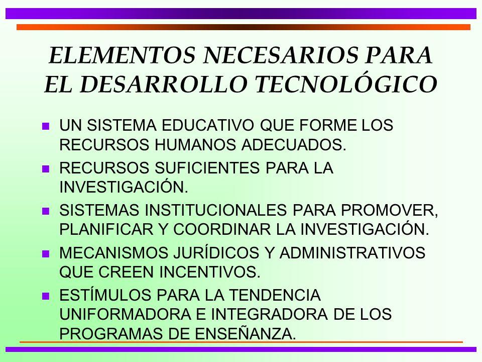 ELEMENTOS NECESARIOS PARA EL DESARROLLO TECNOLÓGICO n UN SISTEMA EDUCATIVO QUE FORME LOS RECURSOS HUMANOS ADECUADOS. n RECURSOS SUFICIENTES PARA LA IN