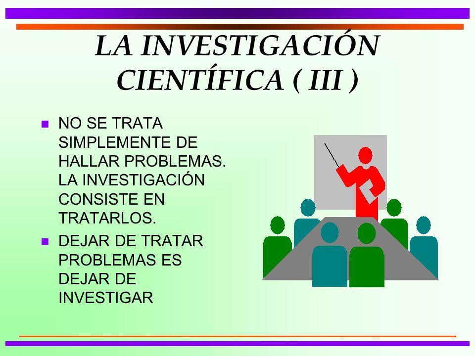 LA INVESTIGACIÓN CIENTÍFICA ( III ) n NO SE TRATA SIMPLEMENTE DE HALLAR PROBLEMAS. LA INVESTIGACIÓN CONSISTE EN TRATARLOS. n DEJAR DE TRATAR PROBLEMAS