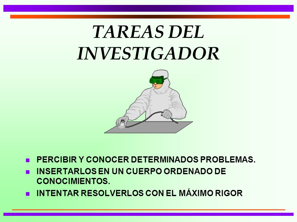 TAREAS DEL INVESTIGADOR n PERCIBIR Y CONOCER DETERMINADOS PROBLEMAS. n INSERTARLOS EN UN CUERPO ORDENADO DE CONOCIMIENTOS. n INTENTAR RESOLVERLOS CON
