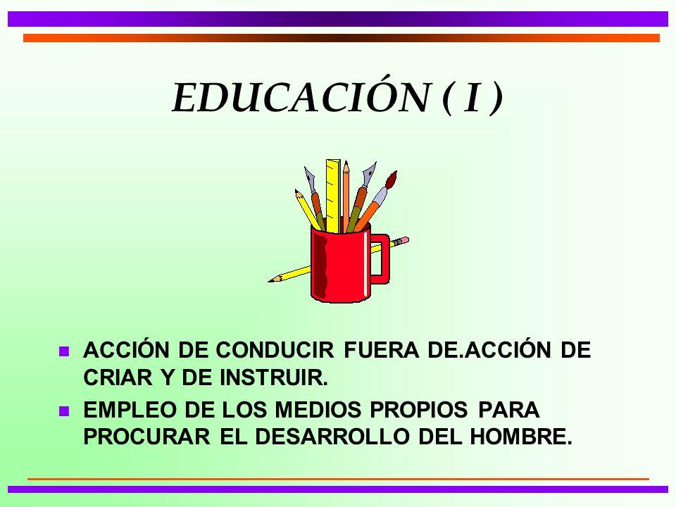 EDUCACIÓN ( I ) n ACCIÓN DE CONDUCIR FUERA DE.ACCIÓN DE CRIAR Y DE INSTRUIR. n EMPLEO DE LOS MEDIOS PROPIOS PARA PROCURAR EL DESARROLLO DEL HOMBRE.
