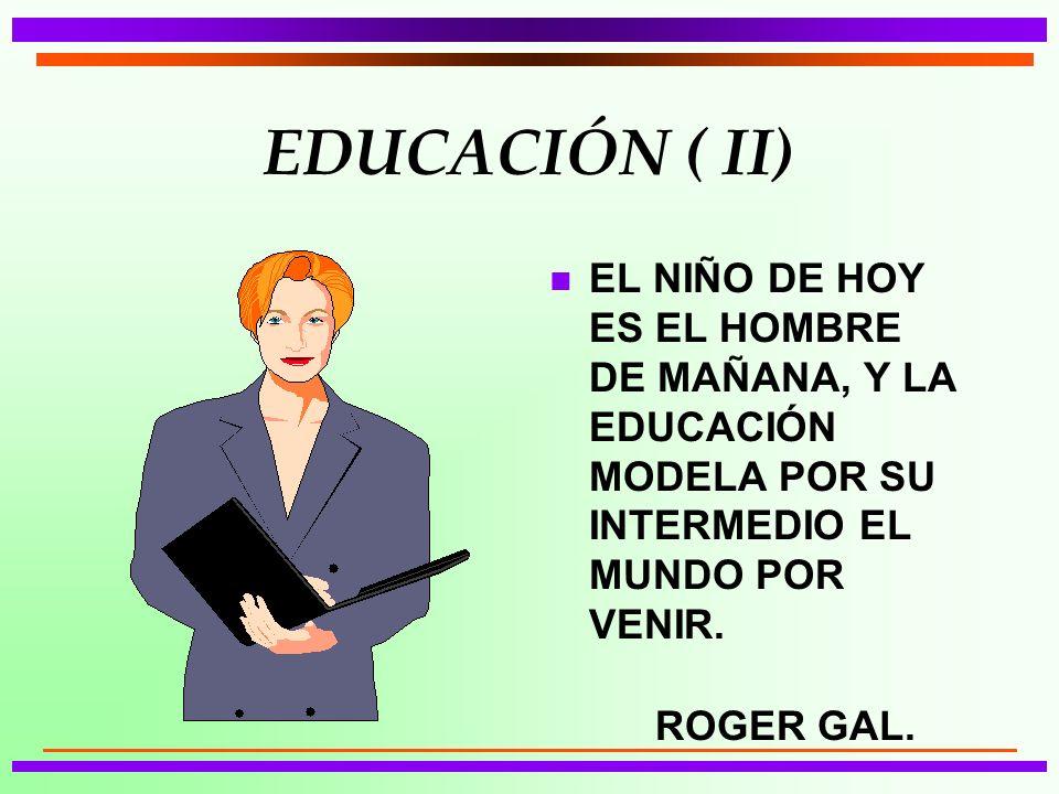 EDUCACIÓN ( II) n EL NIÑO DE HOY ES EL HOMBRE DE MAÑANA, Y LA EDUCACIÓN MODELA POR SU INTERMEDIO EL MUNDO POR VENIR.