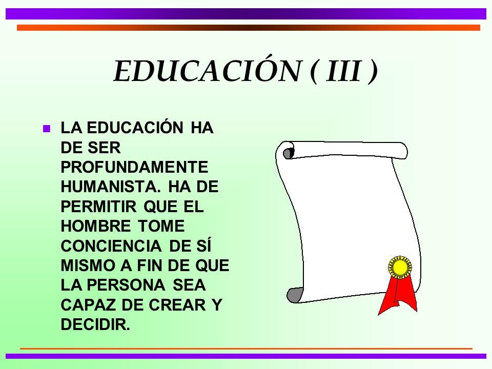EDUCACIÓN ( III ) n LA EDUCACIÓN HA DE SER PROFUNDAMENTE HUMANISTA. HA DE PERMITIR QUE EL HOMBRE TOME CONCIENCIA DE SÍ MISMO A FIN DE QUE LA PERSONA S