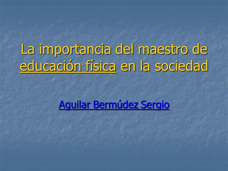 La importancia del maestro de educación física en la sociedad Aguilar Bermúdez Sergio