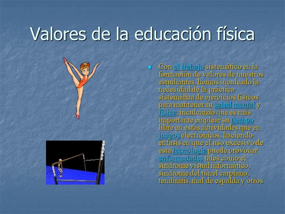 Valores de la educación física Con el trabajo sistemático en la formación de valores de nuestros estudiantes, hemos inculcado la necesidad de la práct