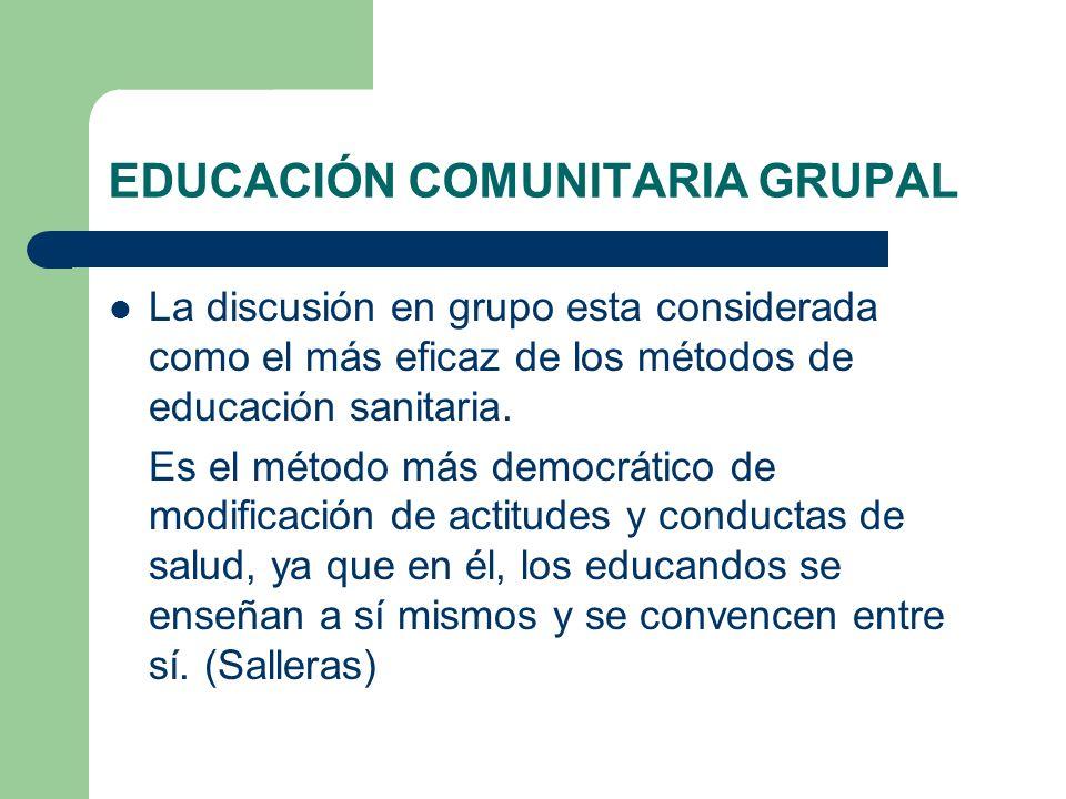 EDUCACIÓN COMUNITARIA GRUPAL La discusión en grupo esta considerada como el más eficaz de los métodos de educación sanitaria. Es el método más democrá