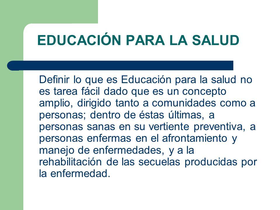 EDUCACIÓN PARA LA SALUD Definir lo que es Educación para la salud no es tarea fácil dado que es un concepto amplio, dirigido tanto a comunidades como