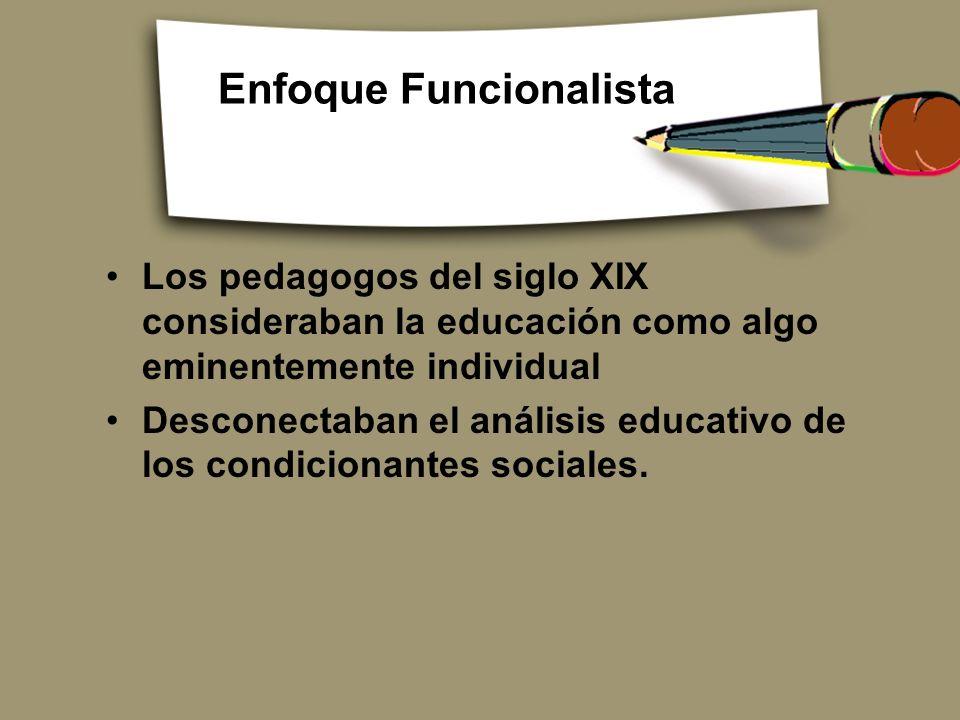 Enfoque Funcionalista Los pedagogos del siglo XIX consideraban la educación como algo eminentemente individual Desconectaban el análisis educativo de