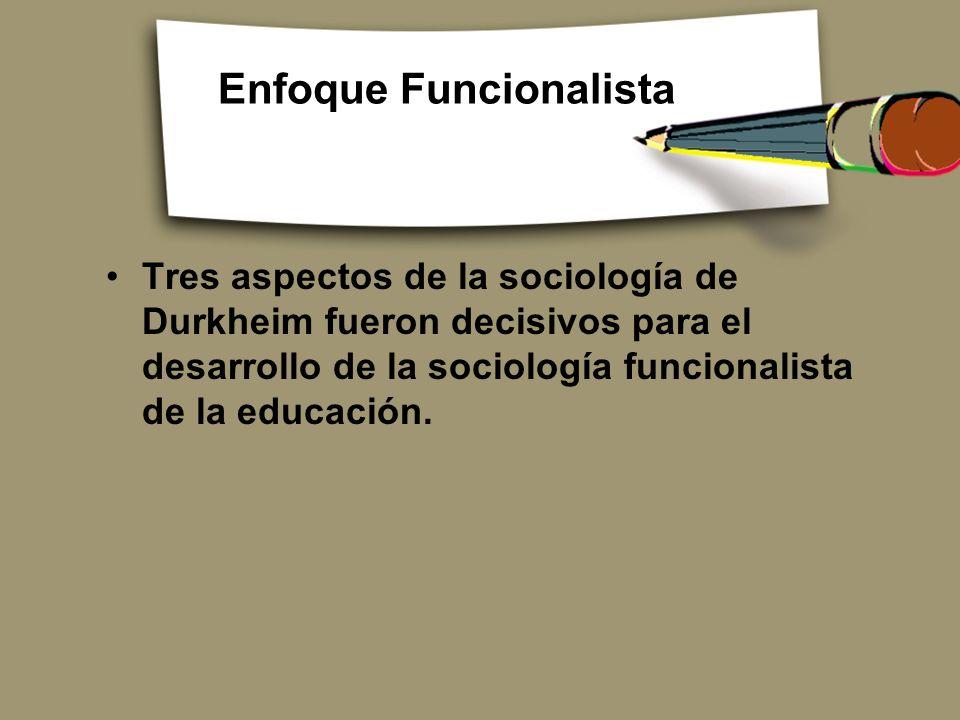 Enfoque Funcionalista Tres aspectos de la sociología de Durkheim fueron decisivos para el desarrollo de la sociología funcionalista de la educación.