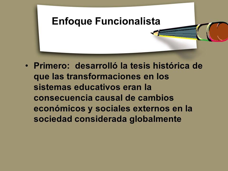 Enfoque Funcionalista Primero: desarrolló la tesis histórica de que las transformaciones en los sistemas educativos eran la consecuencia causal de cam