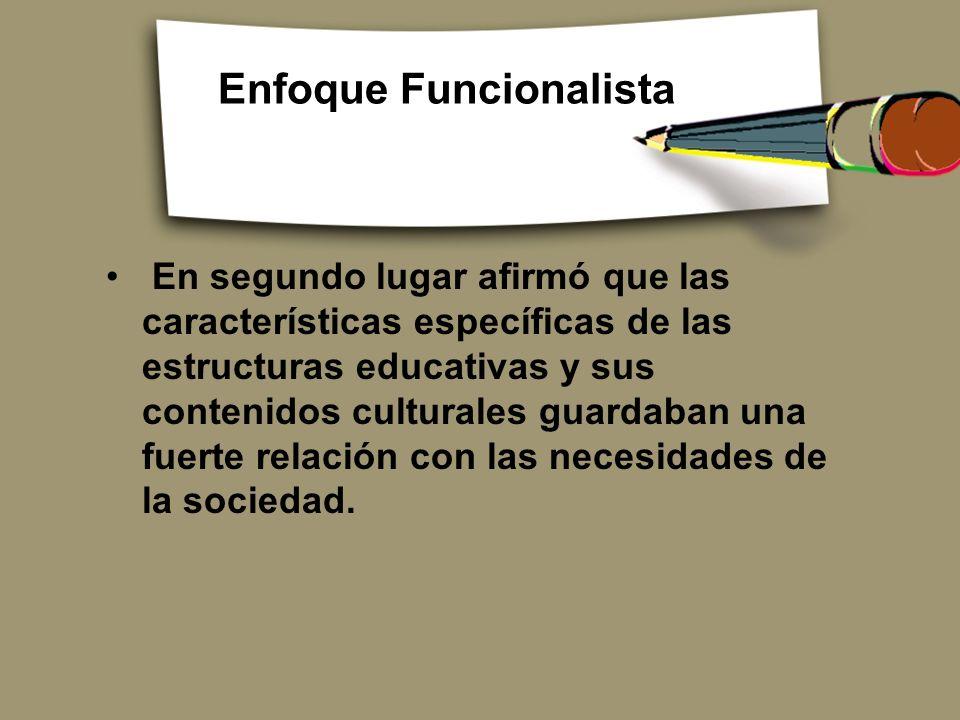 Enfoque Funcionalista En segundo lugar afirmó que las características específicas de las estructuras educativas y sus contenidos culturales guardaban