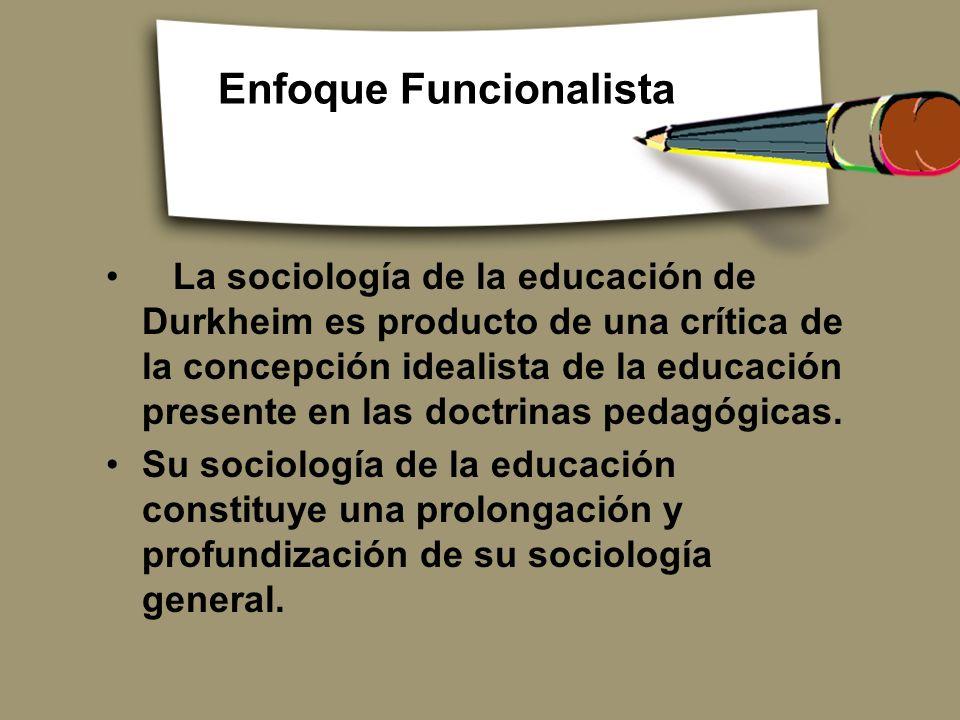 Enfoque Funcionalista La sociología de la educación de Durkheim es producto de una crítica de la concepción idealista de la educación presente en las