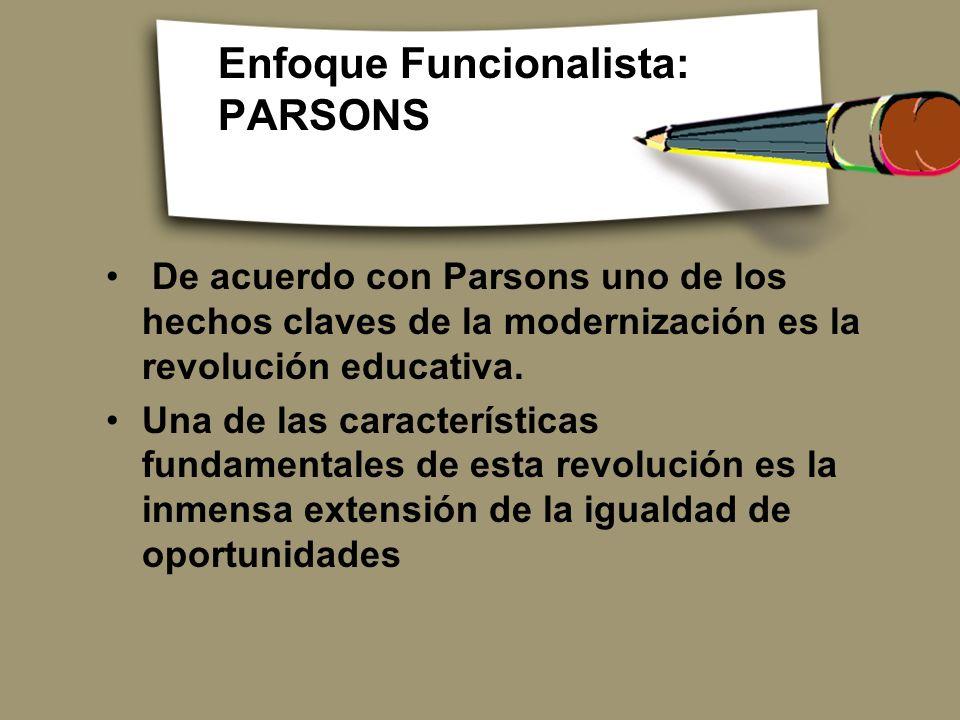 Enfoque Funcionalista: PARSONS De acuerdo con Parsons uno de los hechos claves de la modernización es la revolución educativa. Una de las característi