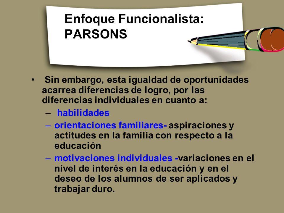 Enfoque Funcionalista: PARSONS Sin embargo, esta igualdad de oportunidades acarrea diferencias de logro, por las diferencias individuales en cuanto a: