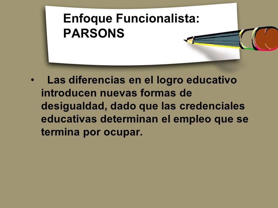 Enfoque Funcionalista: PARSONS Las diferencias en el logro educativo introducen nuevas formas de desigualdad, dado que las credenciales educativas det