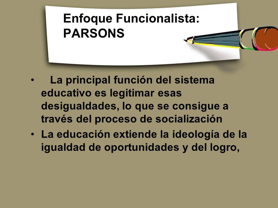 Enfoque Funcionalista: PARSONS La principal función del sistema educativo es legitimar esas desigualdades, lo que se consigue a través del proceso de