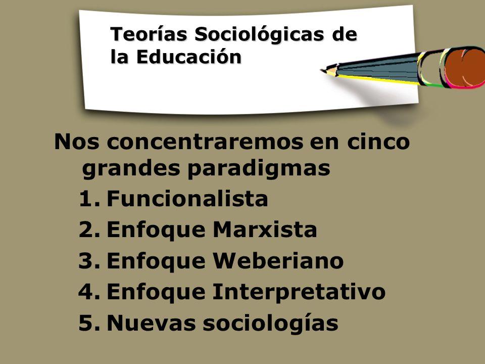 Teorías Sociológicas de la Educación Nos concentraremos en cinco grandes paradigmas 1.Funcionalista 2.Enfoque Marxista 3.Enfoque Weberiano 4.Enfoque I