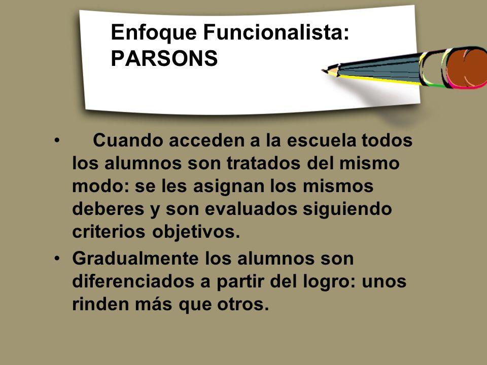 Enfoque Funcionalista: PARSONS Cuando acceden a la escuela todos los alumnos son tratados del mismo modo: se les asignan los mismos deberes y son eval