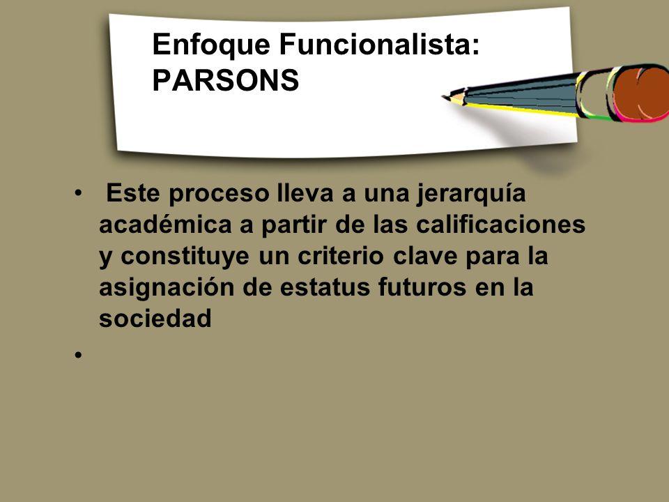 Enfoque Funcionalista: PARSONS Este proceso lleva a una jerarquía académica a partir de las calificaciones y constituye un criterio clave para la asig