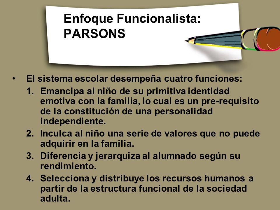 Enfoque Funcionalista: PARSONS El sistema escolar desempeña cuatro funciones: 1.Emancipa al niño de su primitiva identidad emotiva con la familia, lo