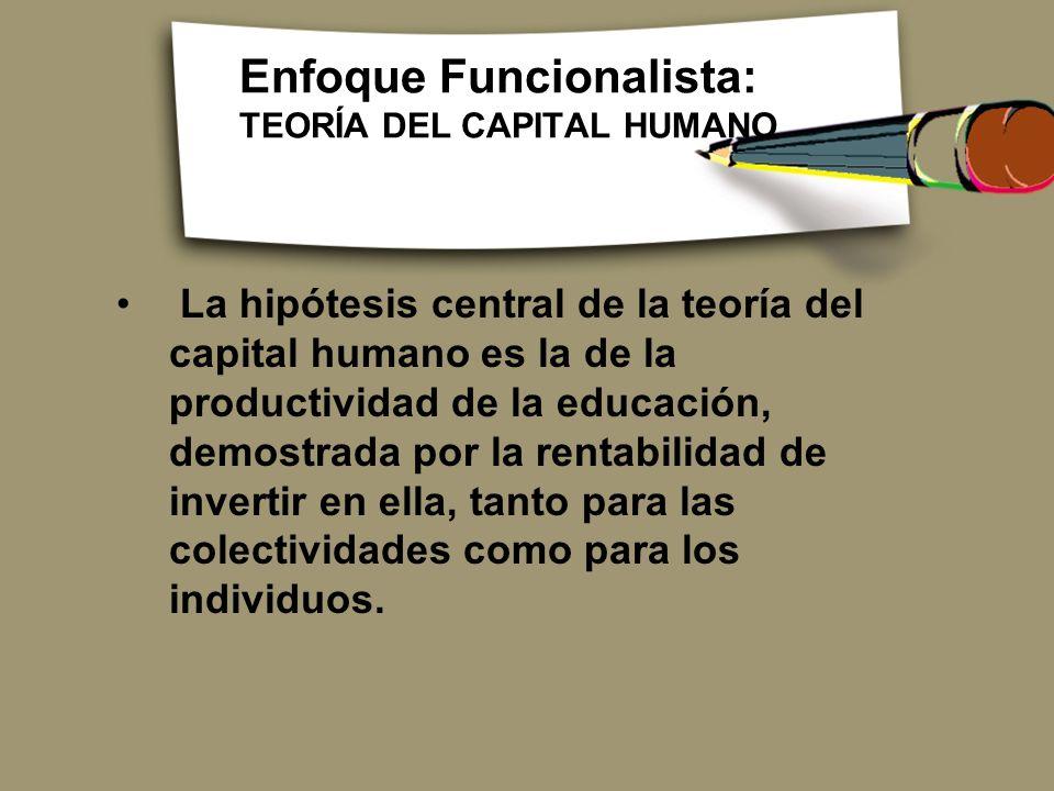 Enfoque Funcionalista: TEORÍA DEL CAPITAL HUMANO La hipótesis central de la teoría del capital humano es la de la productividad de la educación, demos