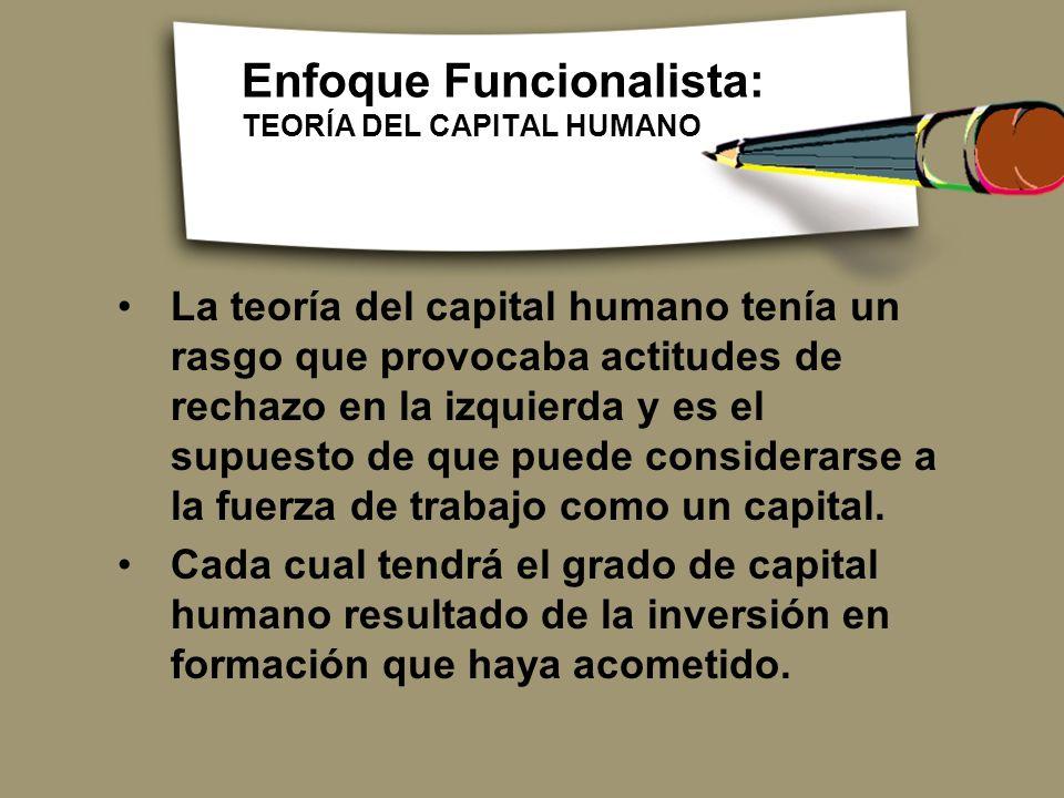 Enfoque Funcionalista: TEORÍA DEL CAPITAL HUMANO La teoría del capital humano tenía un rasgo que provocaba actitudes de rechazo en la izquierda y es e