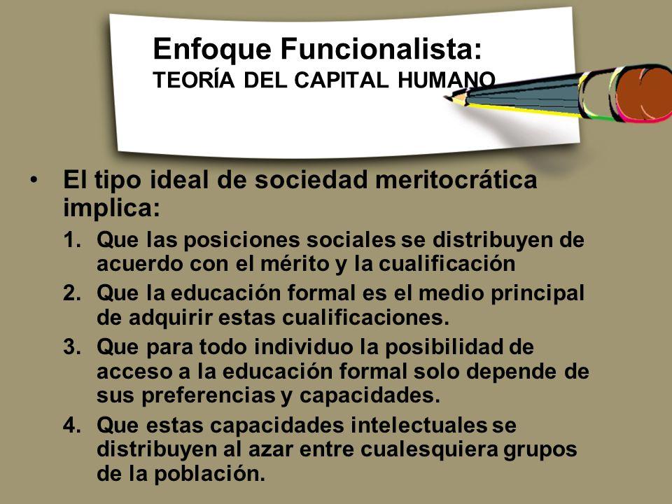 Enfoque Funcionalista: TEORÍA DEL CAPITAL HUMANO El tipo ideal de sociedad meritocrática implica: 1.Que las posiciones sociales se distribuyen de acue