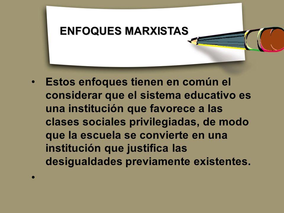 Estos enfoques tienen en común el considerar que el sistema educativo es una institución que favorece a las clases sociales privilegiadas, de modo que