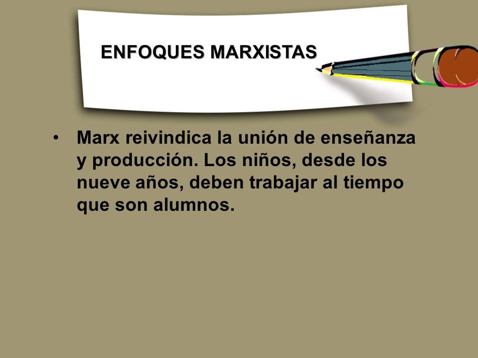 Marx reivindica la unión de enseñanza y producción. Los niños, desde los nueve años, deben trabajar al tiempo que son alumnos. ENFOQUES MARXISTAS