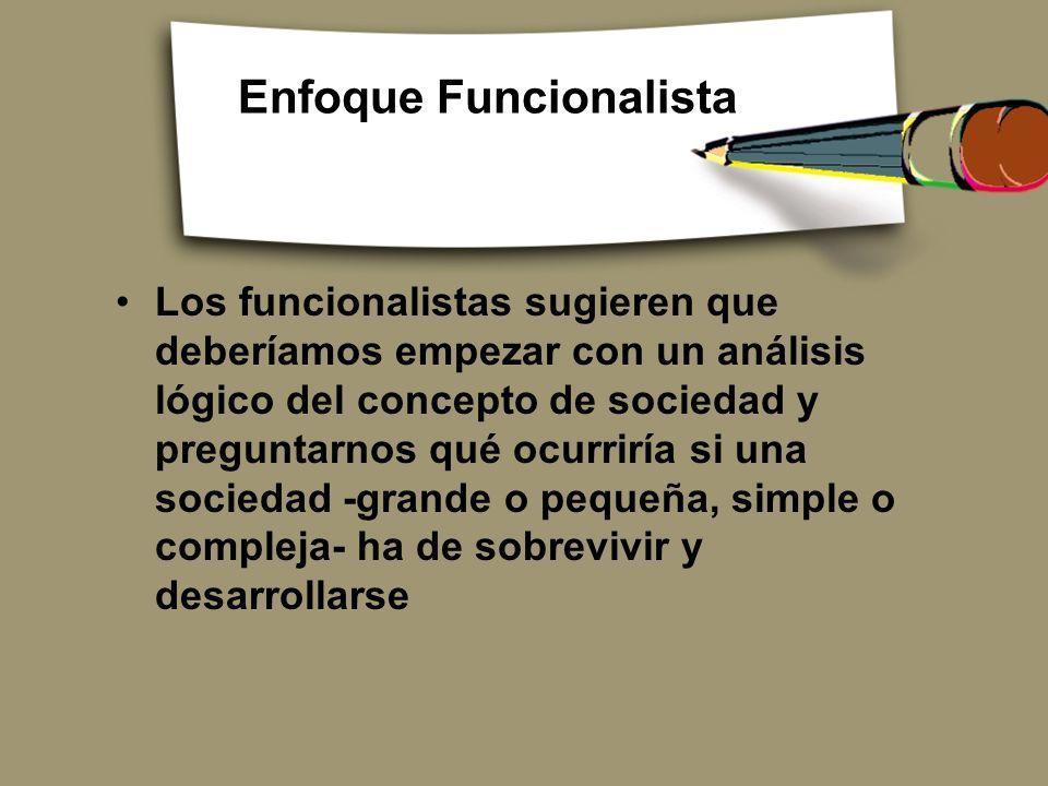 Enfoque Funcionalista Los funcionalistas sugieren que deberíamos empezar con un análisis lógico del concepto de sociedad y preguntarnos qué ocurriría