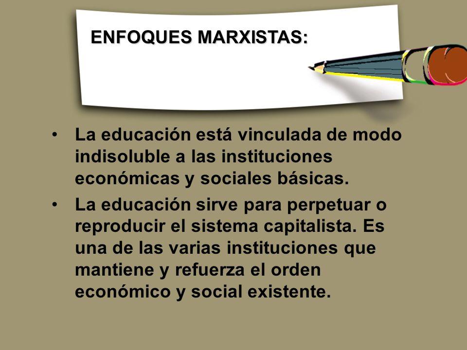 La educación está vinculada de modo indisoluble a las instituciones económicas y sociales básicas. La educación sirve para perpetuar o reproducir el s