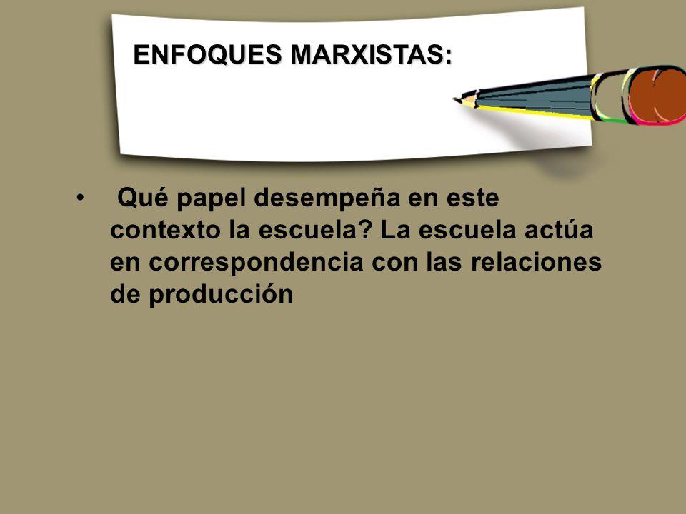 Qué papel desempeña en este contexto la escuela? La escuela actúa en correspondencia con las relaciones de producción ENFOQUES MARXISTAS: