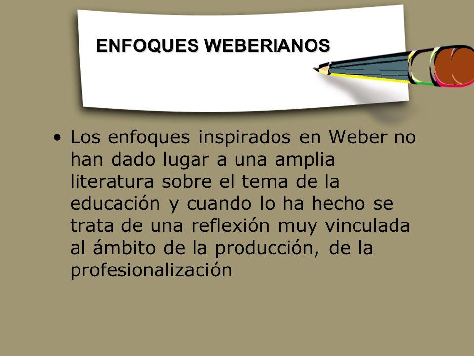 Los enfoques inspirados en Weber no han dado lugar a una amplia literatura sobre el tema de la educación y cuando lo ha hecho se trata de una reflexió