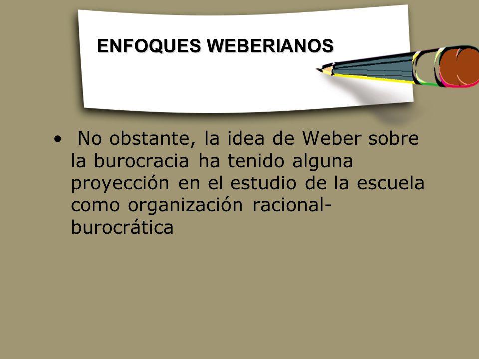 No obstante, la idea de Weber sobre la burocracia ha tenido alguna proyección en el estudio de la escuela como organización racional- burocrática ENFO