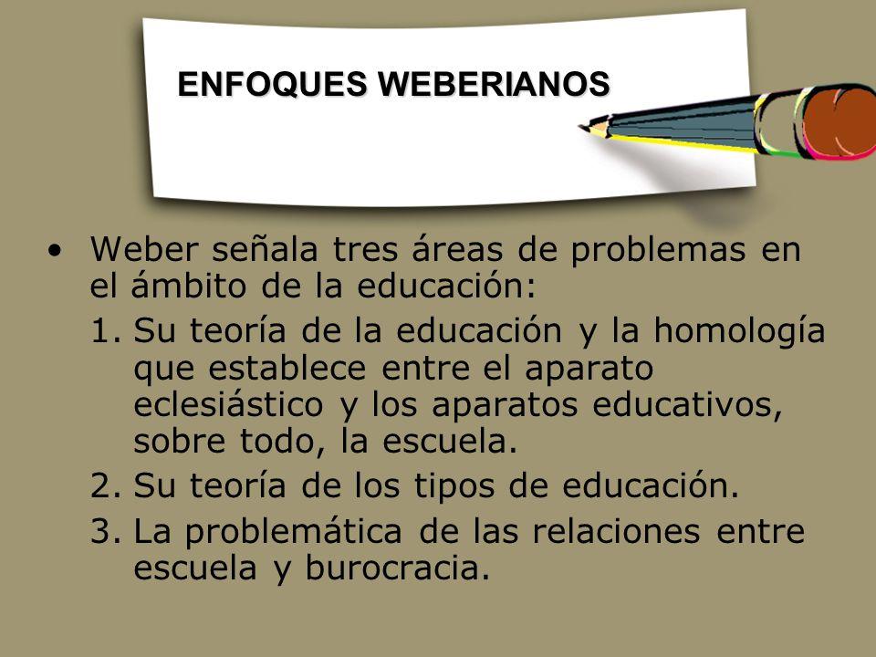 Weber señala tres áreas de problemas en el ámbito de la educación: 1.Su teoría de la educación y la homología que establece entre el aparato eclesiást