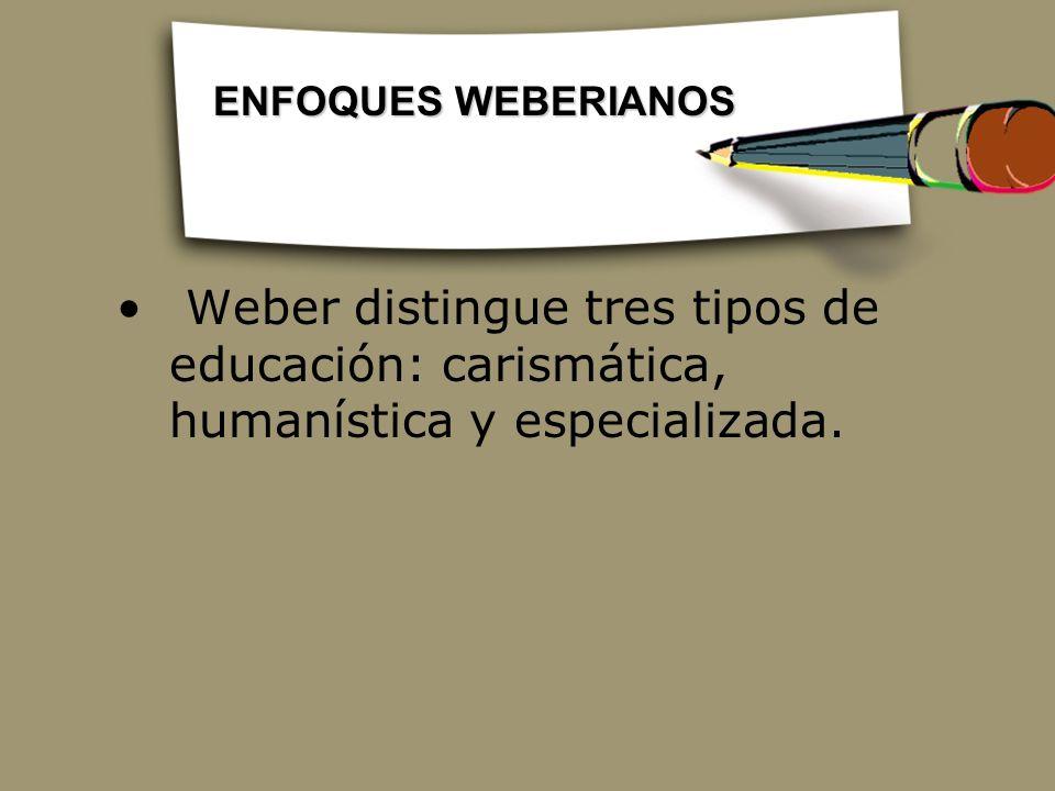 Weber distingue tres tipos de educación: carismática, humanística y especializada. ENFOQUES WEBERIANOS