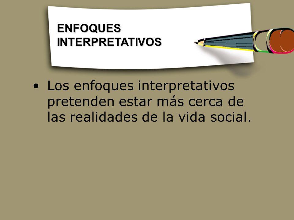 Los enfoques interpretativos pretenden estar más cerca de las realidades de la vida social. ENFOQUES INTERPRETATIVOS