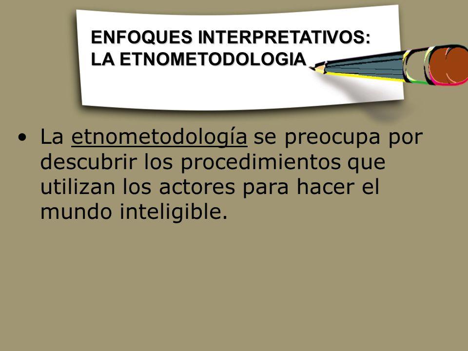 La etnometodología se preocupa por descubrir los procedimientos que utilizan los actores para hacer el mundo inteligible. ENFOQUES INTERPRETATIVOS: LA