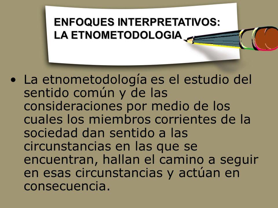 La etnometodología es el estudio del sentido común y de las consideraciones por medio de los cuales los miembros corrientes de la sociedad dan sentido