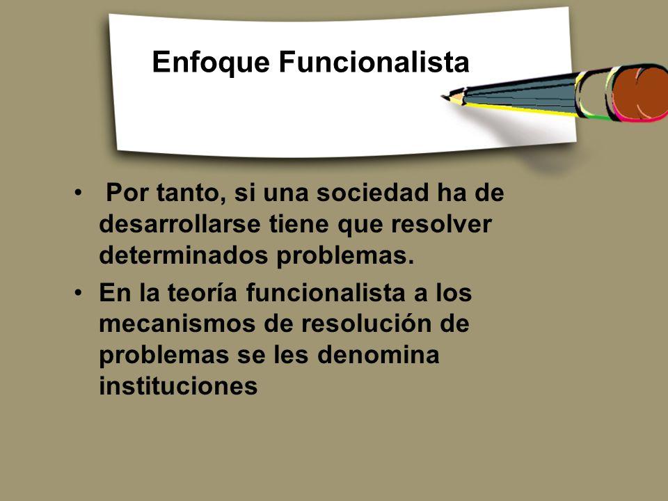 Enfoque Funcionalista Por tanto, si una sociedad ha de desarrollarse tiene que resolver determinados problemas. En la teoría funcionalista a los mecan