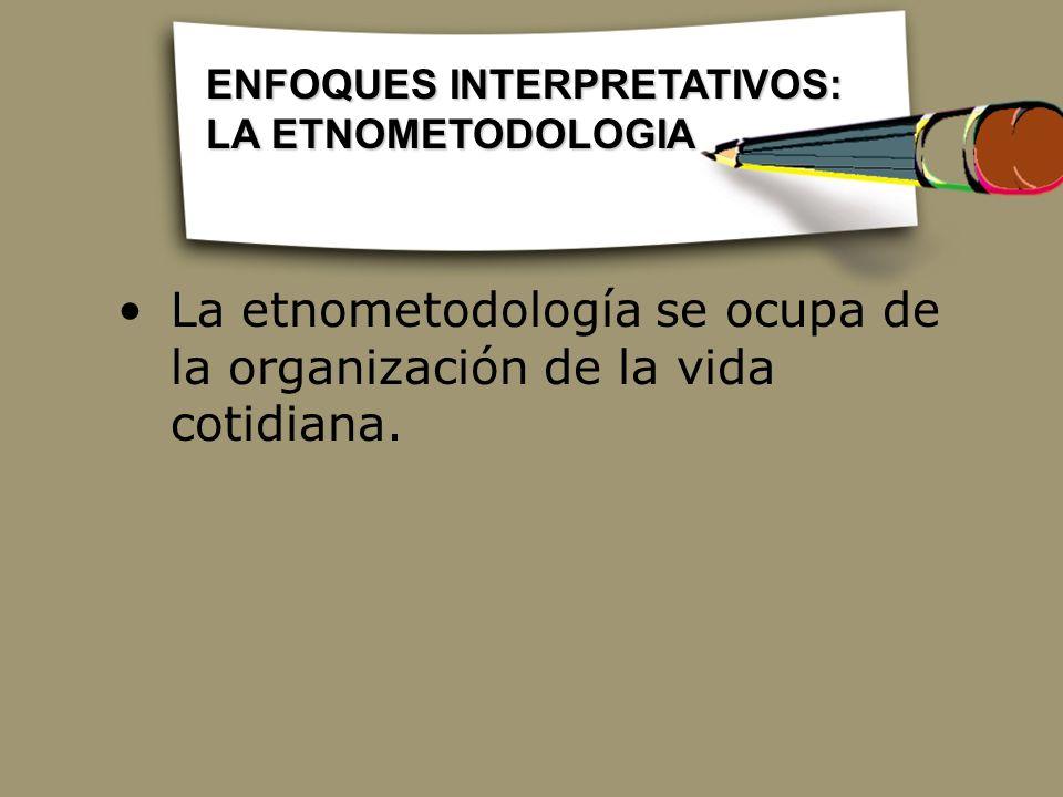 La etnometodología se ocupa de la organización de la vida cotidiana. ENFOQUES INTERPRETATIVOS: LA ETNOMETODOLOGIA