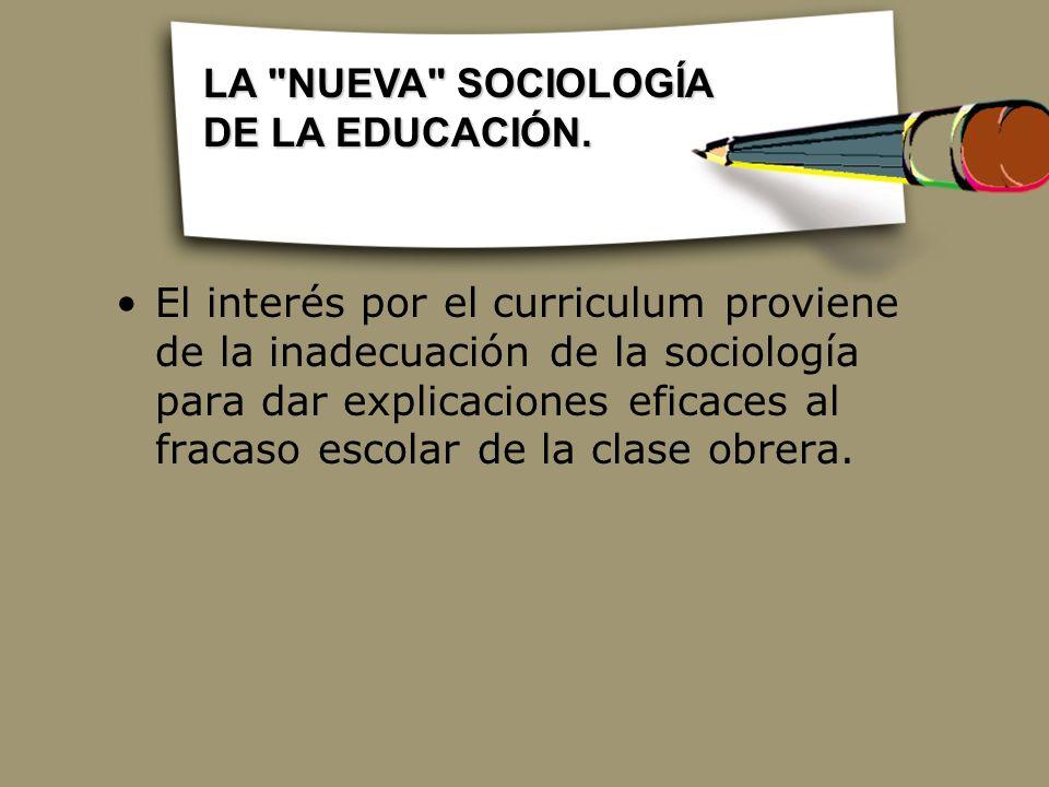 El interés por el curriculum proviene de la inadecuación de la sociología para dar explicaciones eficaces al fracaso escolar de la clase obrera. LA