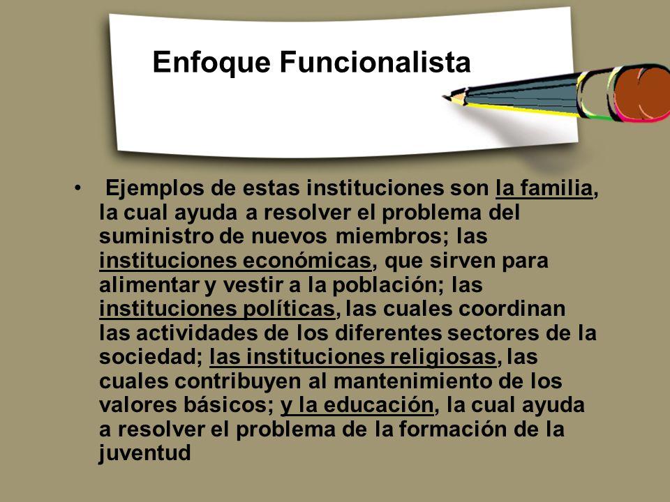 Enfoque Funcionalista Ejemplos de estas instituciones son la familia, la cual ayuda a resolver el problema del suministro de nuevos miembros; las inst