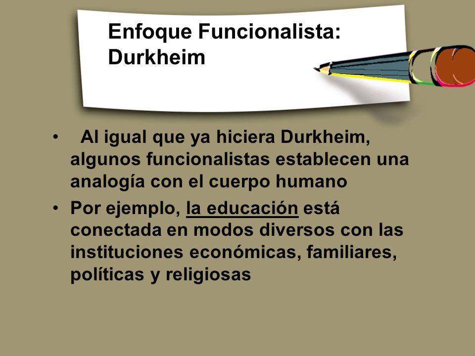Enfoque Funcionalista: Durkheim Al igual que ya hiciera Durkheim, algunos funcionalistas establecen una analogía con el cuerpo humano Por ejemplo, la