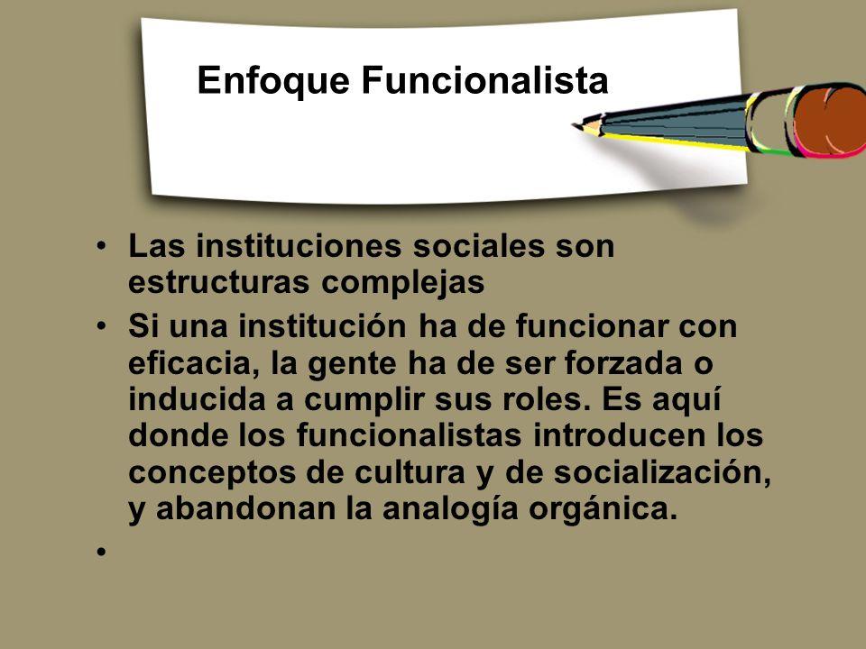 Enfoque Funcionalista Las instituciones sociales son estructuras complejas Si una institución ha de funcionar con eficacia, la gente ha de ser forzada
