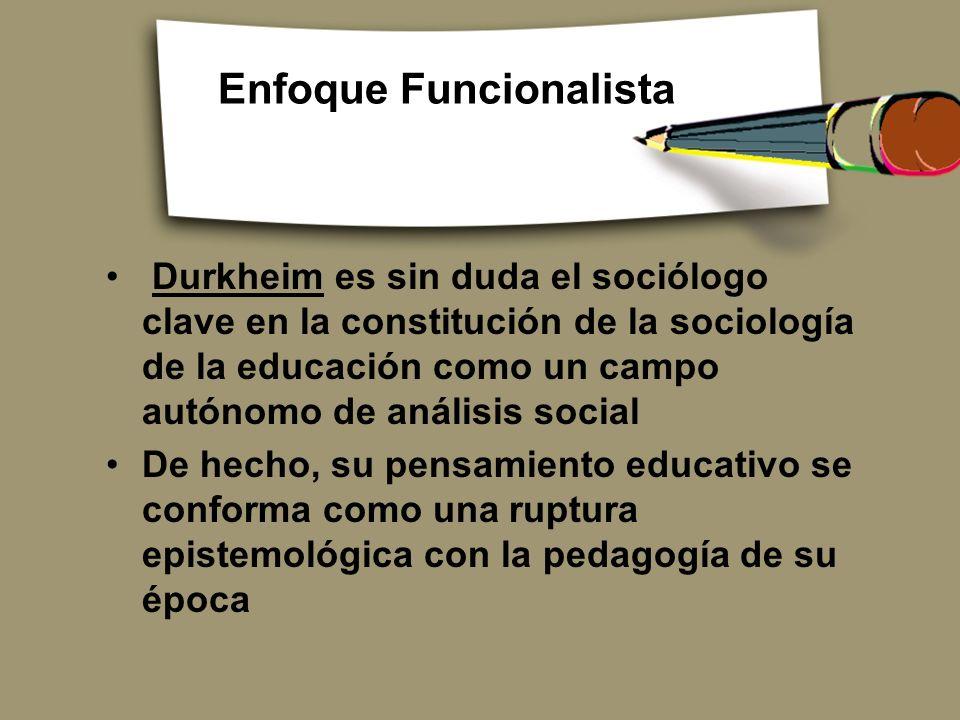 Enfoque Funcionalista Durkheim es sin duda el sociólogo clave en la constitución de la sociología de la educación como un campo autónomo de análisis s
