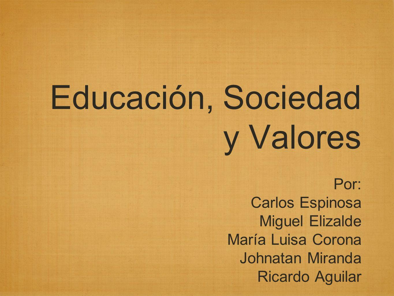 Educación, Sociedad y Valores Por: Carlos Espinosa Miguel Elizalde María Luisa Corona Johnatan Miranda Ricardo Aguilar